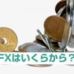 FXはいくらからできる?自分に合った投資額を探せるパターン3つ